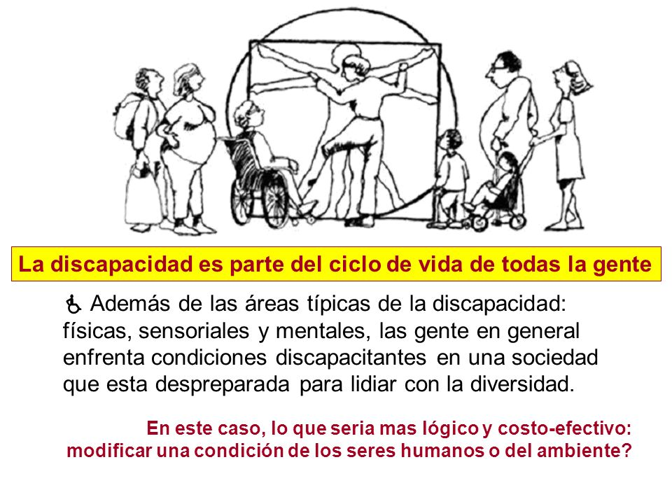 La discapacidad es parte del ciclo de vida de todas la gente Además de las áreas típicas de la discapacidad: físicas, sensoriales y mentales, las gent