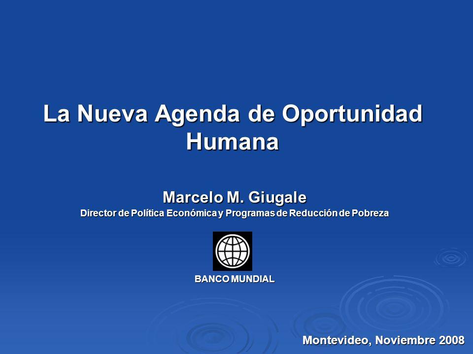 La Nueva Agenda de Oportunidad Humana Marcelo M. Giugale Director de Política Económica y Programas de Reducción de Pobreza BANCO MUNDIAL Montevideo,