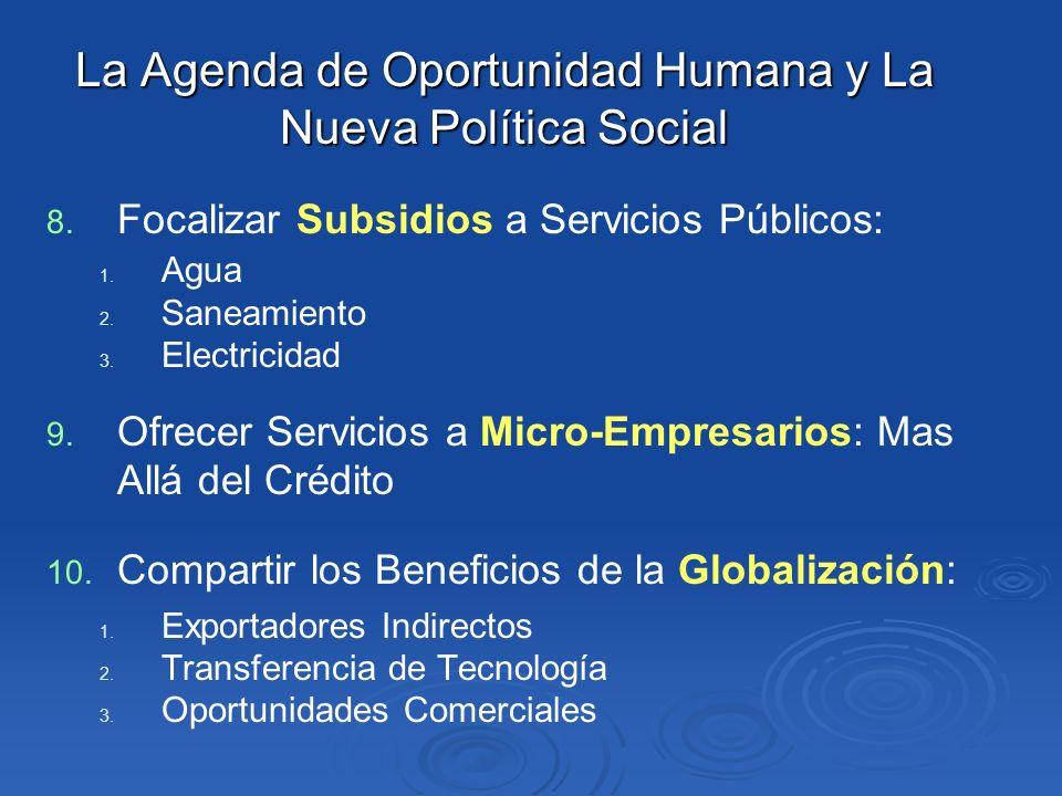 La Agenda de Oportunidad Humana y La Nueva Política Social 8. 8. Focalizar Subsidios a Servicios Públicos: 1. 1. Agua 2. 2. Saneamiento 3. 3. Electric