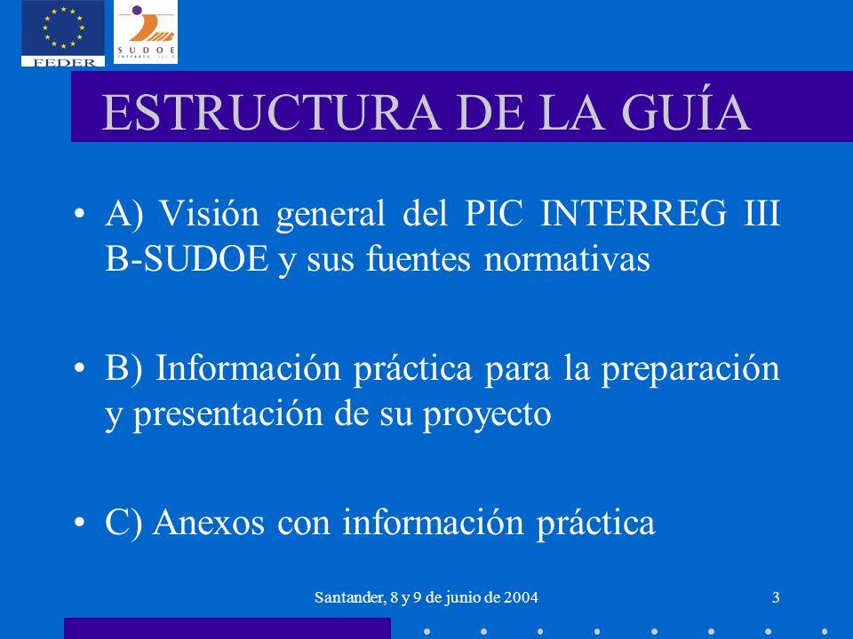 Santander, 8 y 9 de junio de 20043 ESTRUCTURA DE LA GUÍA A)Visión general del PIC INTERREG III B-SUDOE y sus fuentes normativas B) Información práctica para la preparación y presentación de su proyecto C) Anexos con información práctica