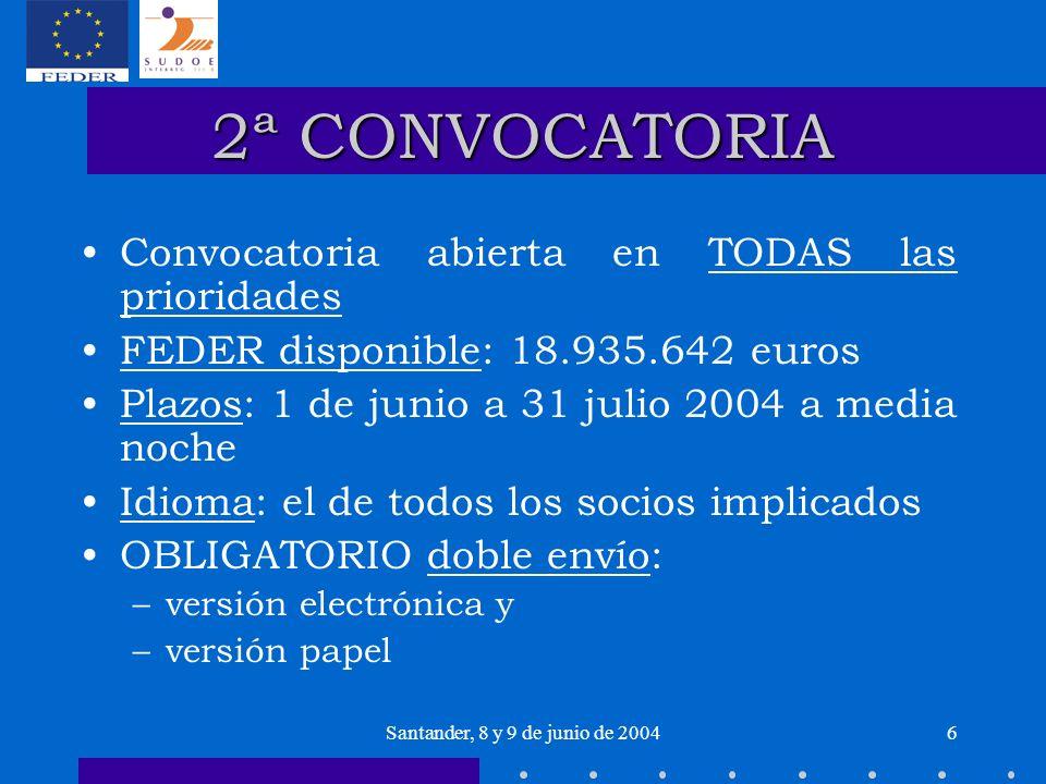 Santander, 8 y 9 de junio de 20046 2ª CONVOCATORIA Convocatoria abierta en TODAS las prioridades FEDER disponible: 18.935.642 euros Plazos: 1 de junio a 31 julio 2004 a media noche Idioma: el de todos los socios implicados OBLIGATORIO doble envío: –versión electrónica y –versión papel