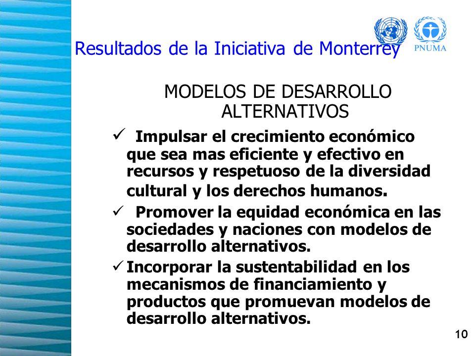 10 Resultados de la Iniciativa de Monterrey MODELOS DE DESARROLLO ALTERNATIVOS Impulsar el crecimiento económico que sea mas eficiente y efectivo en r