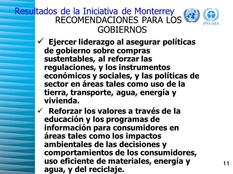 11 Resultados de la Iniciativa de Monterrey RECOMENDACIONES PARA LOS GOBIERNOS Ejercer liderazgo al asegurar políticas de gobierno sobre compras sustentables, al reforzar las regulaciones, y los instrumentos económicos y sociales, y las políticas de sector en áreas tales como uso de la tierra, transporte, agua, energía y vivienda.