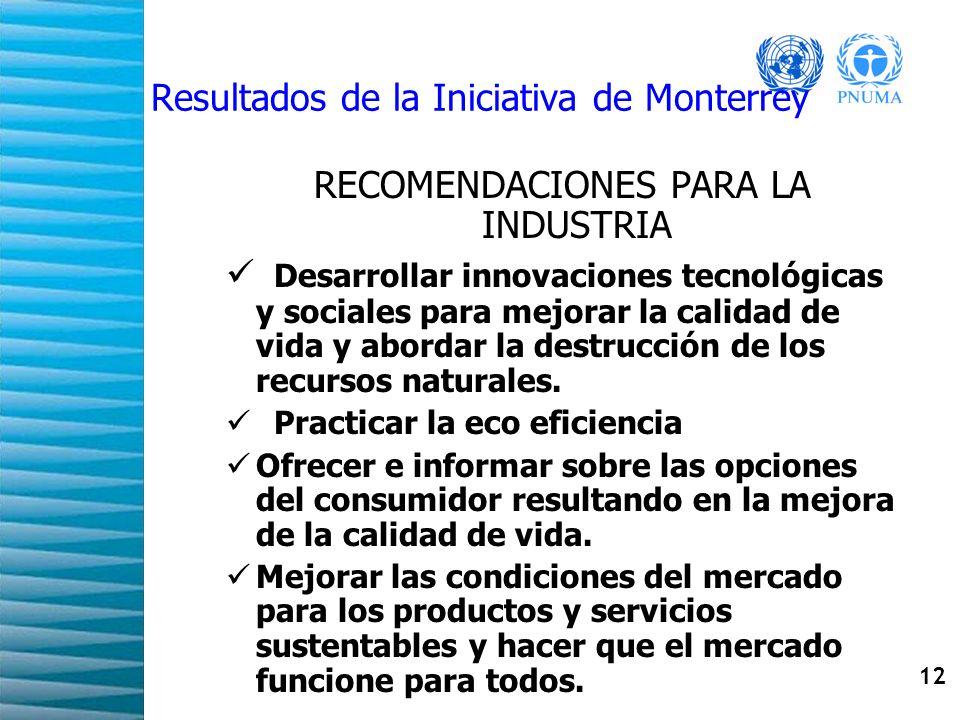 12 Resultados de la Iniciativa de Monterrey RECOMENDACIONES PARA LA INDUSTRIA Desarrollar innovaciones tecnológicas y sociales para mejorar la calidad de vida y abordar la destrucción de los recursos naturales.