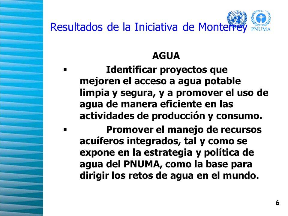 6 Resultados de la Iniciativa de Monterrey AGUA Identificar proyectos que mejoren el acceso a agua potable limpia y segura, y a promover el uso de agu