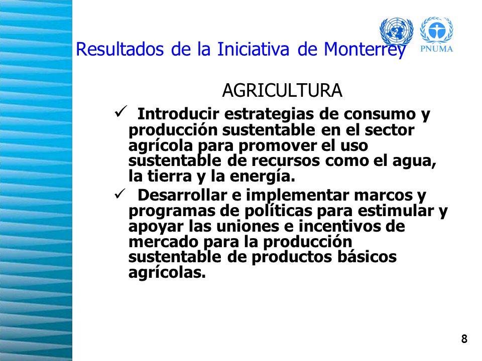 8 Resultados de la Iniciativa de Monterrey AGRICULTURA Introducir estrategias de consumo y producción sustentable en el sector agrícola para promover