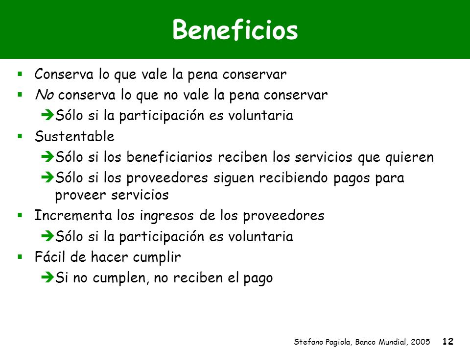 Stefano Pagiola, Banco Mundial, 2005 12 Beneficios Conserva lo que vale la pena conservar No conserva lo que no vale la pena conservar Sólo si la part