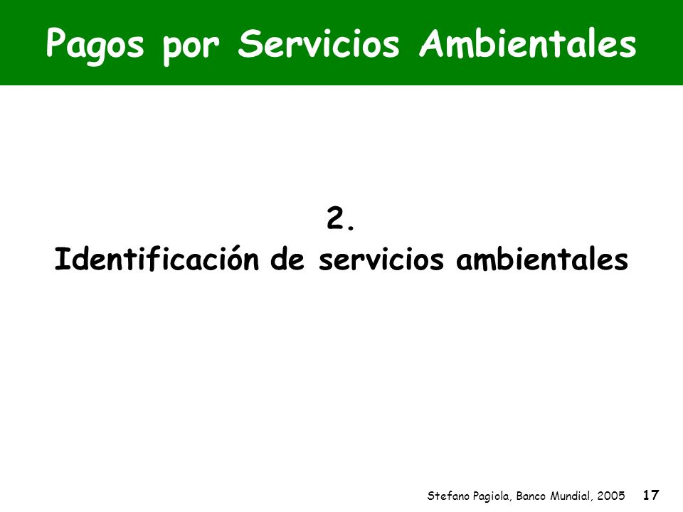 Stefano Pagiola, Banco Mundial, 2005 17 Pagos por Servicios Ambientales 2. Identificación de servicios ambientales