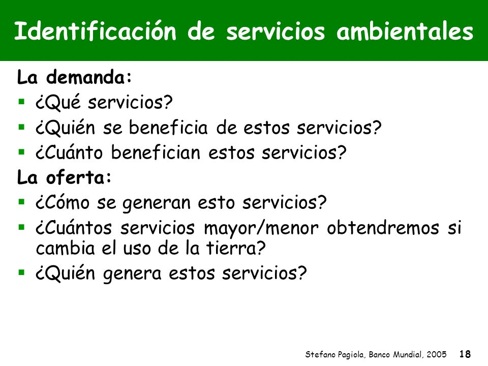 Stefano Pagiola, Banco Mundial, 2005 18 Identificación de servicios ambientales La demanda: ¿Qué servicios? ¿Quién se beneficia de estos servicios? ¿C
