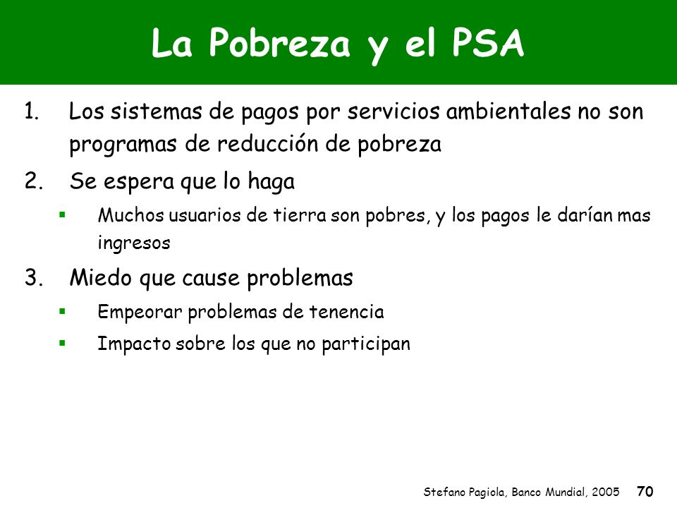 Stefano Pagiola, Banco Mundial, 2005 70 La Pobreza y el PSA 1.Los sistemas de pagos por servicios ambientales no son programas de reducción de pobreza