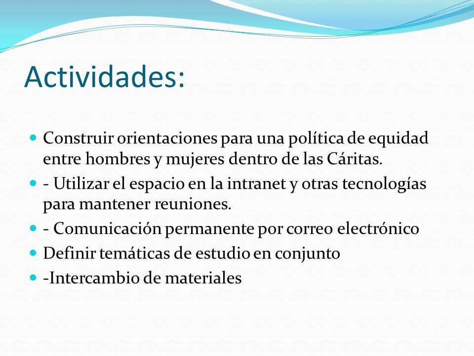 Actividades: Construir orientaciones para una política de equidad entre hombres y mujeres dentro de las Cáritas. - Utilizar el espacio en la intranet