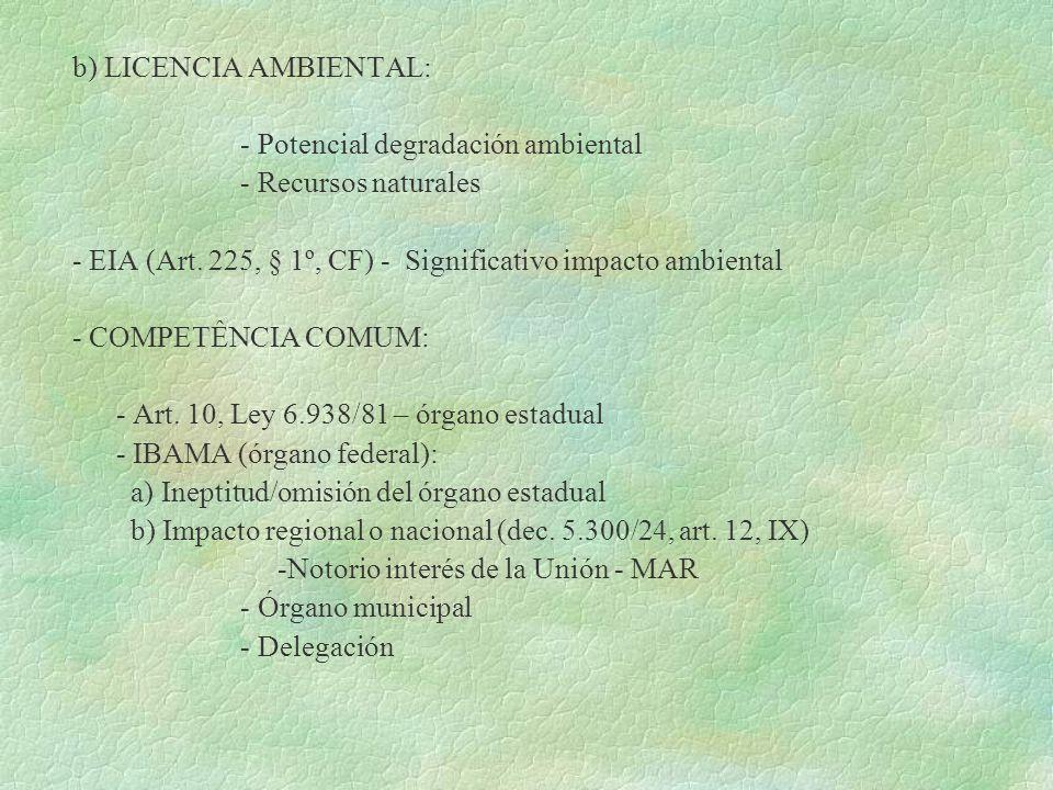 b) LICENCIA AMBIENTAL: - Potencial degradación ambiental - Recursos naturales - EIA (Art. 225, § 1º, CF) - Significativo impacto ambiental - COMPETÊNC