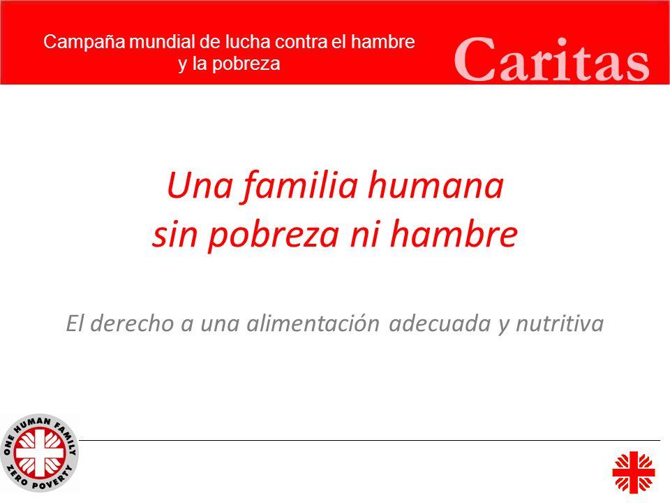 Caritas Campaña mundial de lucha contra el hambre y la pobreza Una familia humana sin pobreza ni hambre El derecho a una alimentación adecuada y nutri