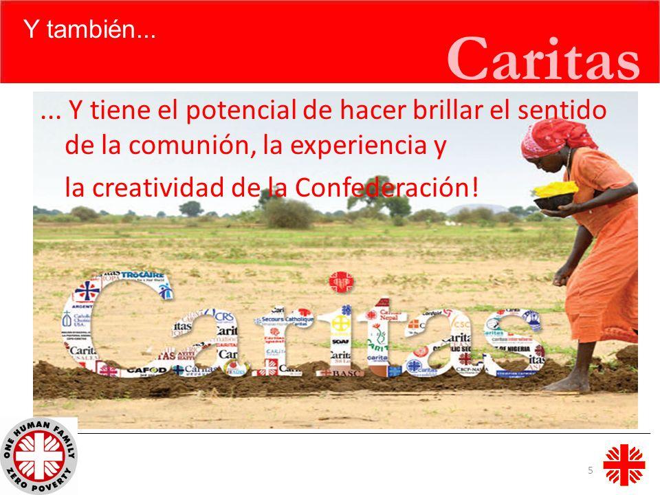 Caritas Y también...... Y tiene el potencial de hacer brillar el sentido de la comunión, la experiencia y la creatividad de la Confederación! 5