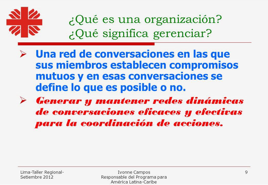 Lima-Taller Regional- Setiembre 2012 Ivonne Campos Responsable del Programa para América Latina-Caribe 9 ¿Qué es una organización? ¿Qué significa gere