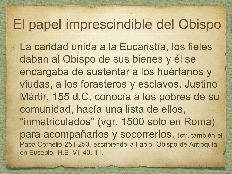 La caridad unida a la Eucaristía, los fieles daban al Obispo de sus bienes y él se encargaba de sustentar a los huérfanos y viudas, a los forasteros y
