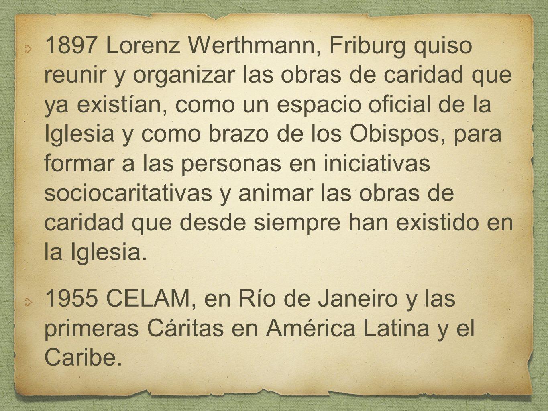 1897 Lorenz Werthmann, Friburg quiso reunir y organizar las obras de caridad que ya existían, como un espacio oficial de la Iglesia y como brazo de lo