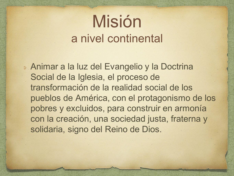 Misión a nivel continental Animar a la luz del Evangelio y la Doctrina Social de la Iglesia, el proceso de transformación de la realidad social de los