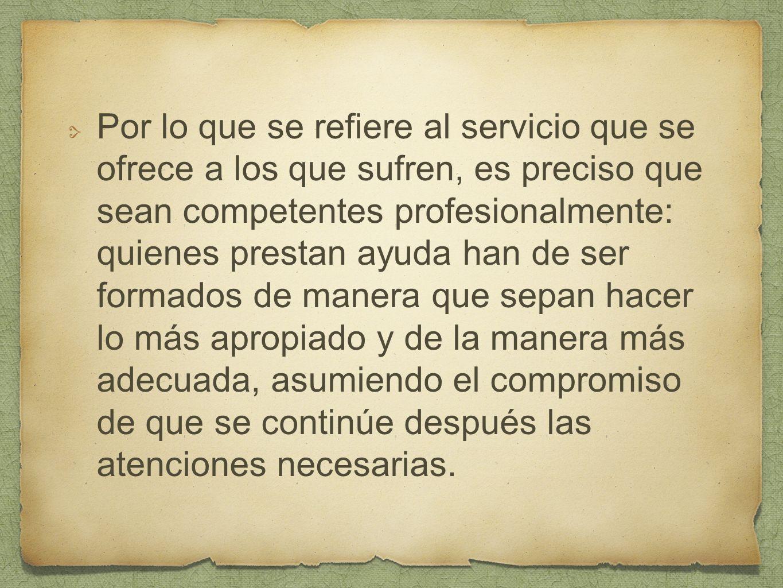 Por lo que se refiere al servicio que se ofrece a los que sufren, es preciso que sean competentes profesionalmente: quienes prestan ayuda han de ser f