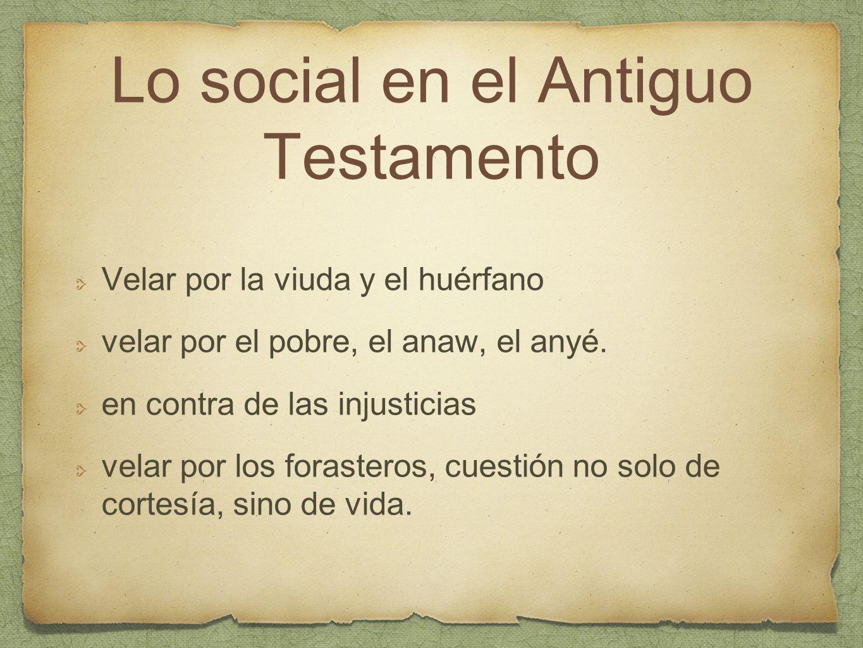 Lo social en el Antiguo Testamento Velar por la viuda y el huérfano velar por el pobre, el anaw, el anyé. en contra de las injusticias velar por los f