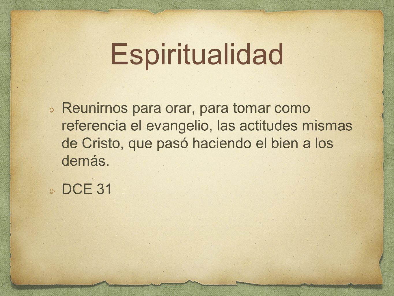Espiritualidad Reunirnos para orar, para tomar como referencia el evangelio, las actitudes mismas de Cristo, que pasó haciendo el bien a los demás. DC