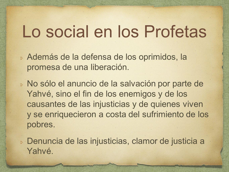 Lo social en los Profetas Además de la defensa de los oprimidos, la promesa de una liberación. No sólo el anuncio de la salvación por parte de Yahvé,