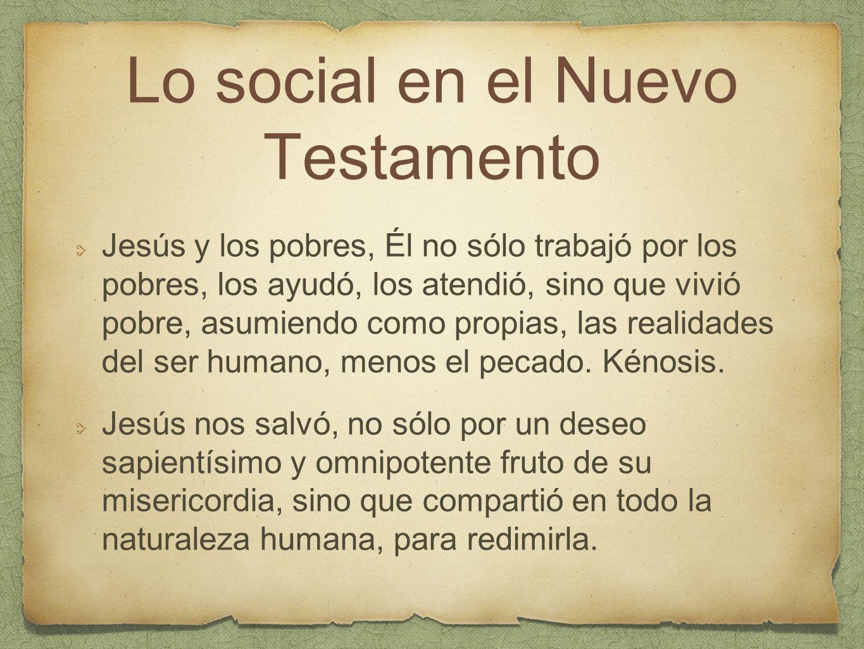 Lo social en el Nuevo Testamento Jesús y los pobres, Él no sólo trabajó por los pobres, los ayudó, los atendió, sino que vivió pobre, asumiendo como p
