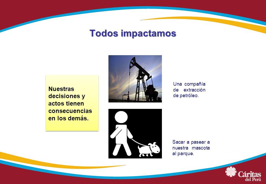 Todos impactamos Una compañía de extracción de petróleo. Sacar a pasear a nuestra mascota al parque. Nuestras decisiones y actos tienen consecuencias