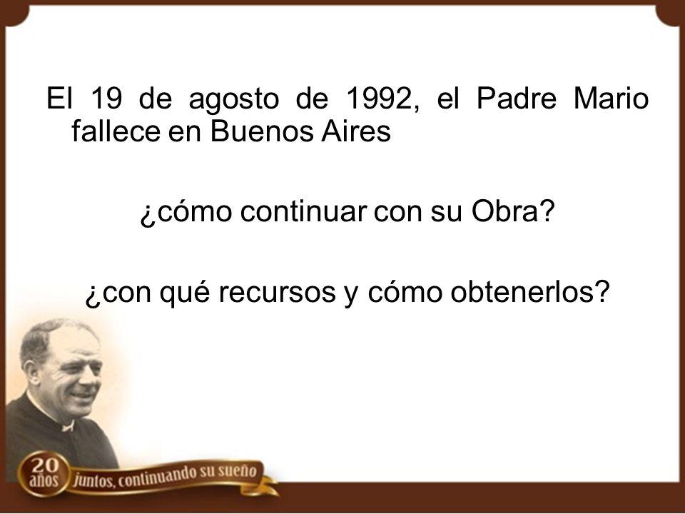 El 19 de agosto de 1992, el Padre Mario fallece en Buenos Aires ¿cómo continuar con su Obra? ¿con qué recursos y cómo obtenerlos?