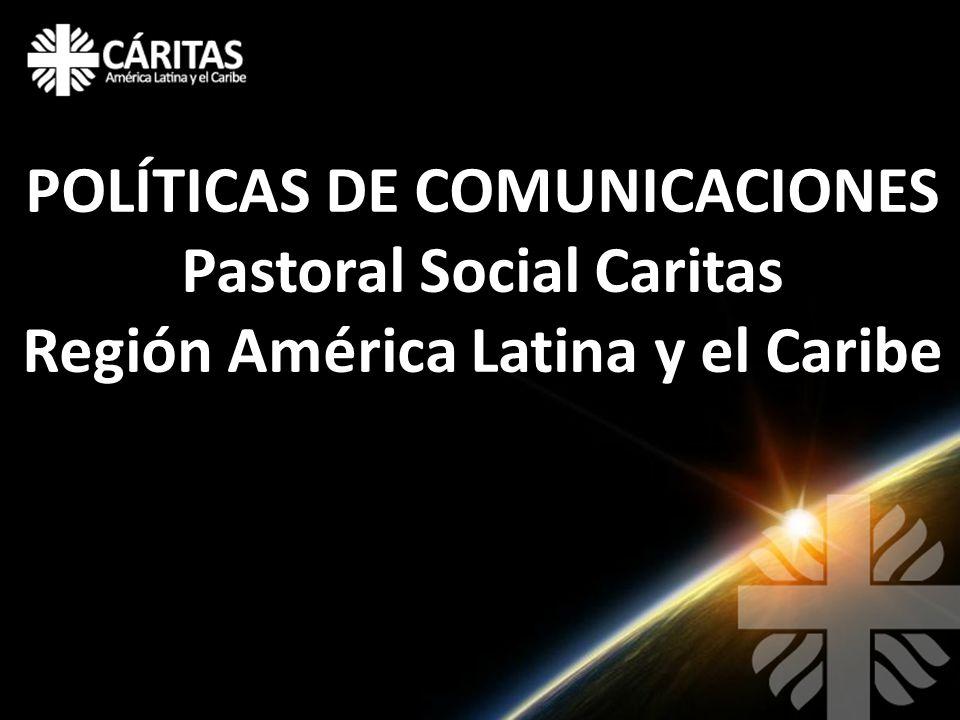 POLÍTICAS DE COMUNICACIONES Pastoral Social Caritas Región América Latina y el Caribe