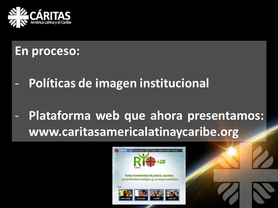 En proceso: -Políticas de imagen institucional -Plataforma web que ahora presentamos: www.caritasamericalatinaycaribe.org