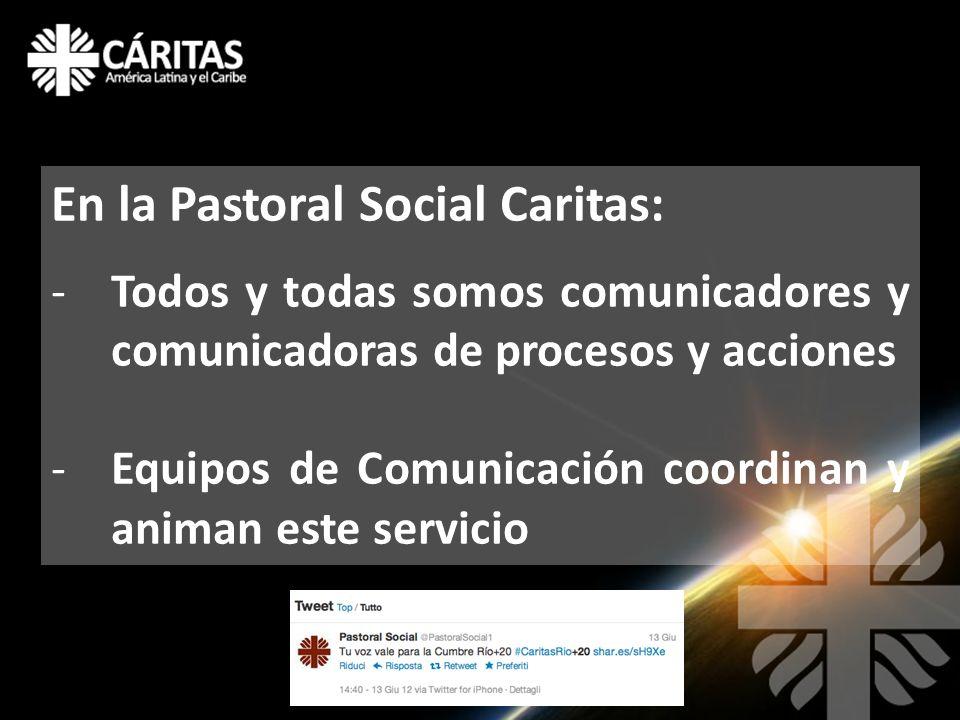 En la Pastoral Social Caritas: -Todos y todas somos comunicadores y comunicadoras de procesos y acciones -Equipos de Comunicación coordinan y animan este servicio