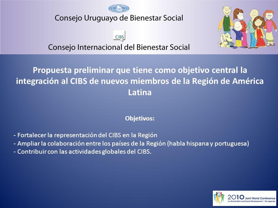 Propuesta preliminar que tiene como objetivo central la integración al CIBS de nuevos miembros de la Región de América Latina Objetivos: - Fortalecer la representación del CIBS en la Región - Ampliar la colaboración entre los países de la Región (habla hispana y portuguesa) - Contribuir con las actividades globales del CIBS.