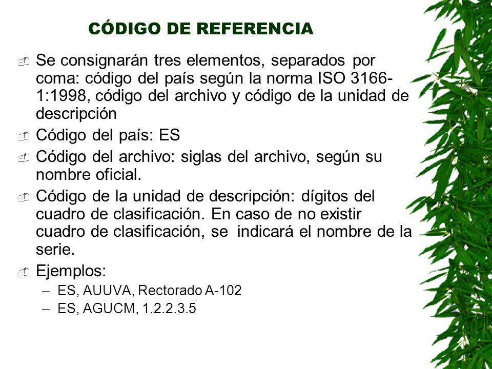 CÓDIGO DE REFERENCIA Se consignarán tres elementos, separados por coma: código del país según la norma ISO 3166- 1:1998, código del archivo y código de la unidad de descripción Código del país: ES Código del archivo: siglas del archivo, según su nombre oficial.