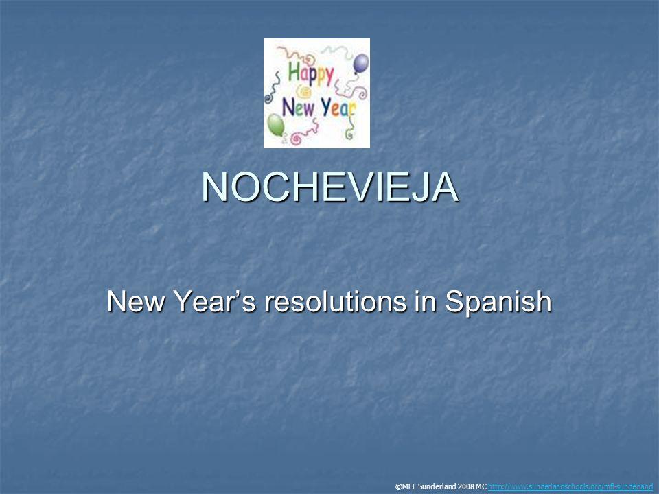 NOCHEVIEJA New Years resolutions in Spanish ©MFL Sunderland 2008 MC http://www.sunderlandschools.org/mfl-sunderlandhttp://www.sunderlandschools.org/mf