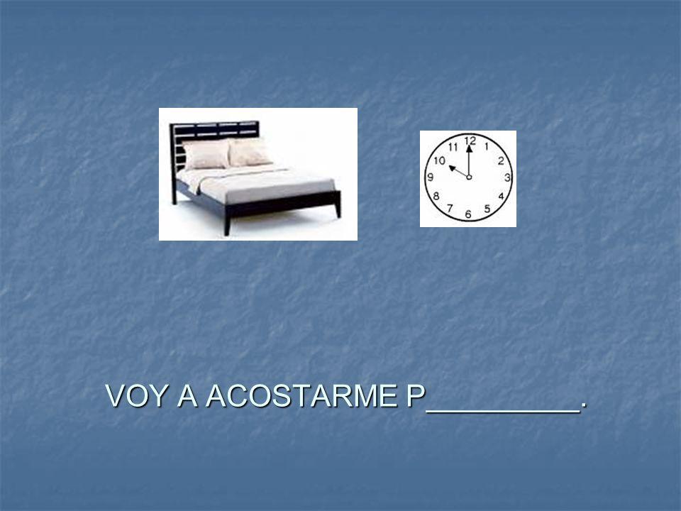 VOY A ACOSTARME P_________.
