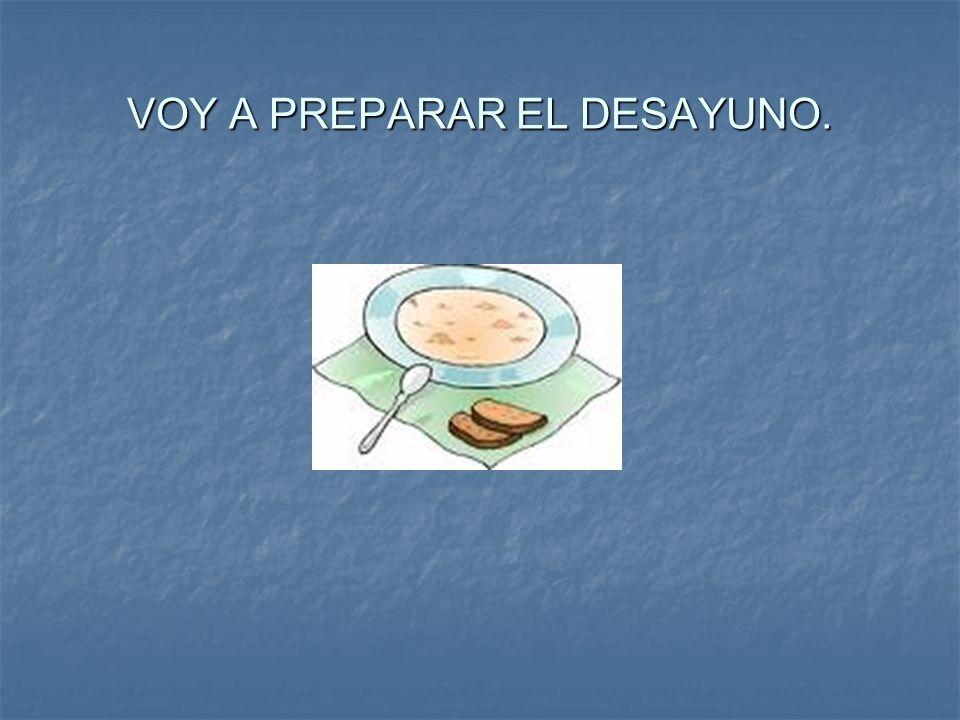 VOY A PREPARAR EL DESAYUNO.