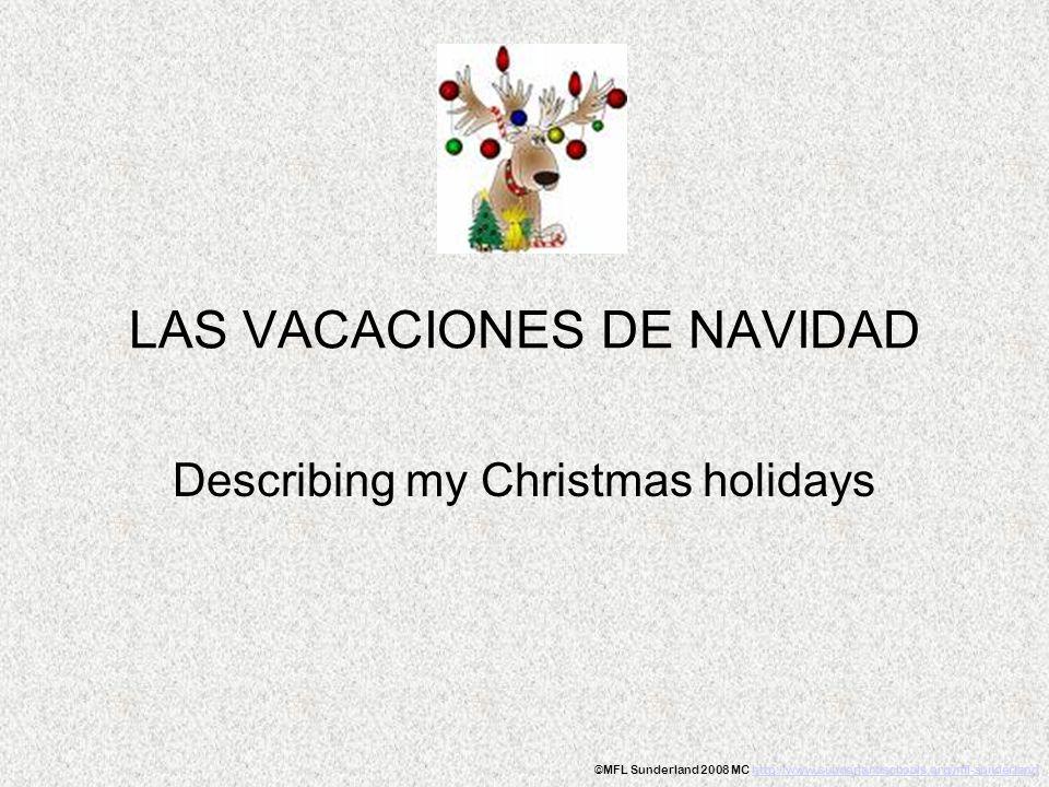 LAS VACACIONES DE NAVIDAD Describing my Christmas holidays ©MFL Sunderland 2008 MC http://www.sunderlandschools.org/mfl-sunderlandhttp://www.sunderlan