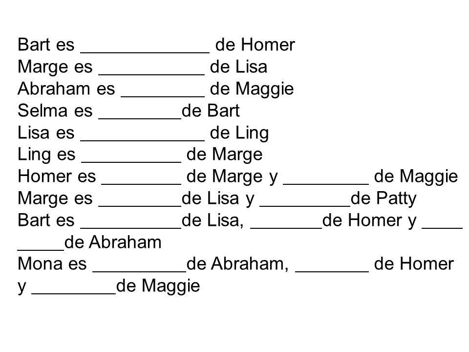 Bart es de Homer Marge es de Lisa Abraham es de Maggie Selma es de Bart Lisa es de Ling Ling es de Marge Homer es de Marge y de Maggie Marge es de Lis