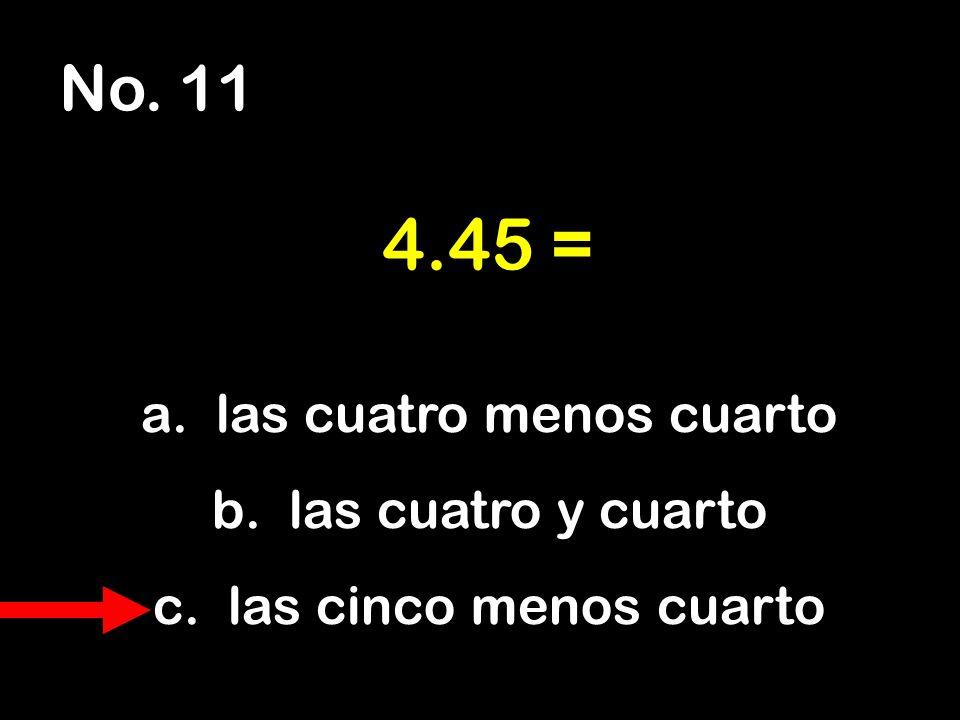 No. 11 a. las cuatro menos cuarto b. las cuatro y cuarto c. las cinco menos cuarto 4.45 =