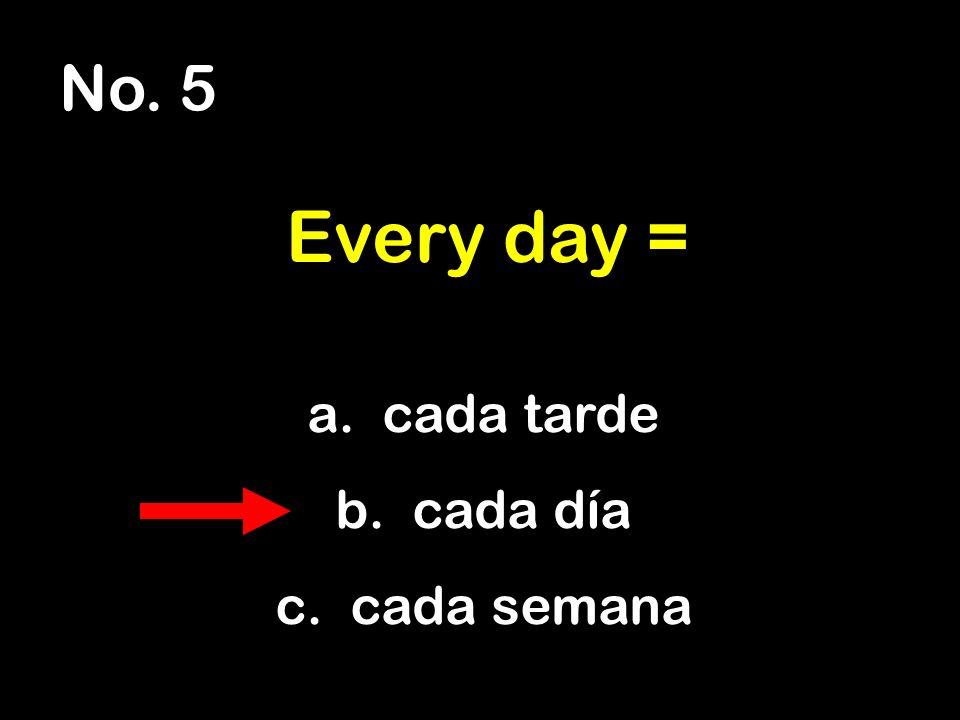 No. 5 a. cada tarde b. cada día c. cada semana Every day =