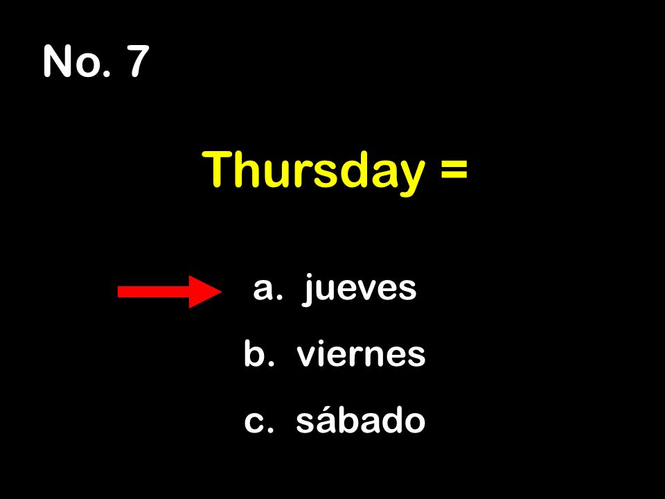 No. 7 a. jueves b. viernes c. sábado Thursday =