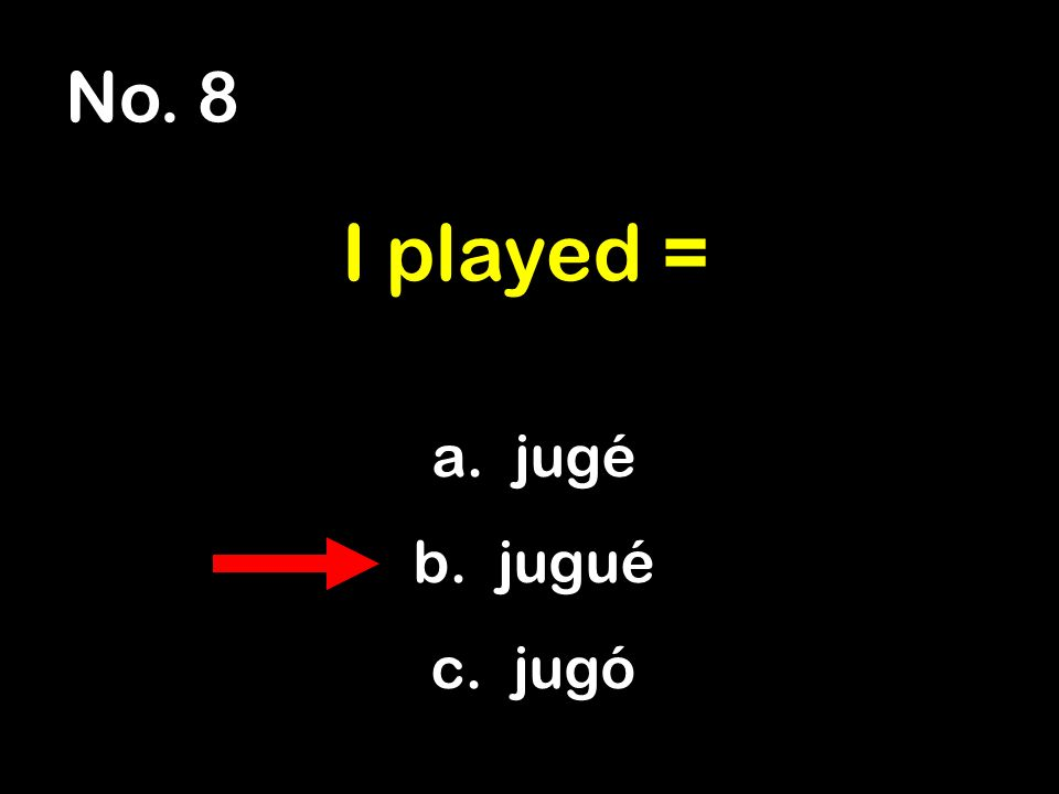 No. 8 a. jugé b. jugué c. jugó I played =