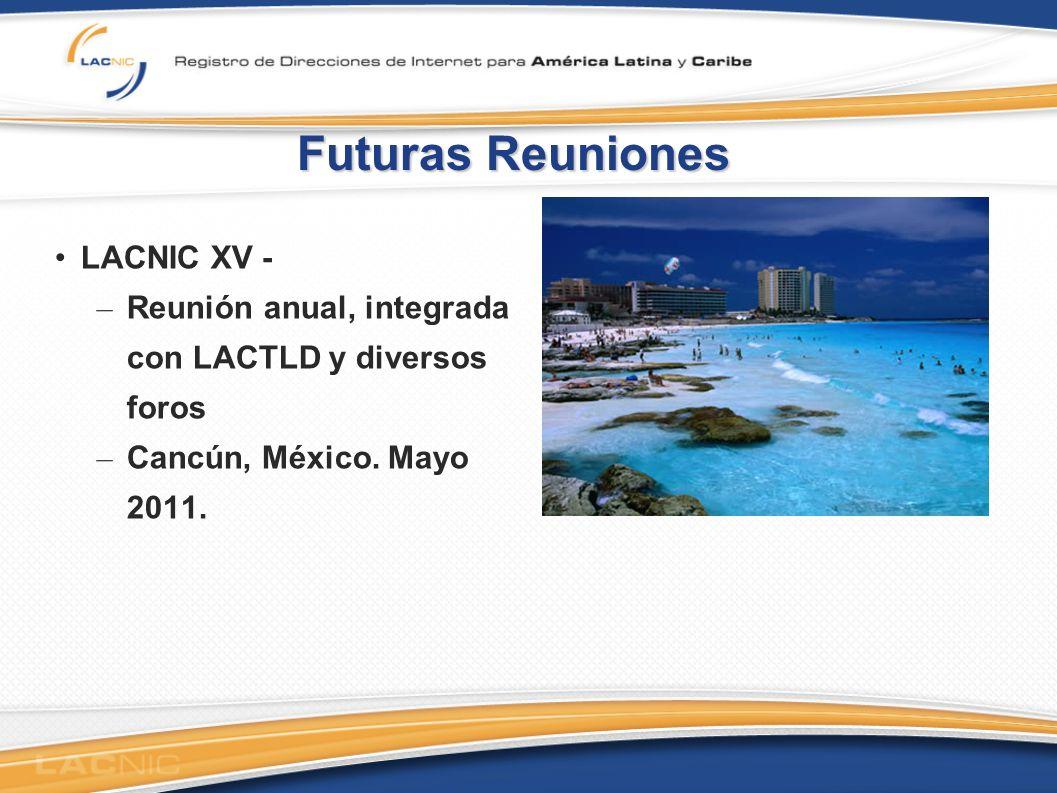 Futuras Reuniones LACNIC XV - – Reunión anual, integrada con LACTLD y diversos foros – Cancún, México.