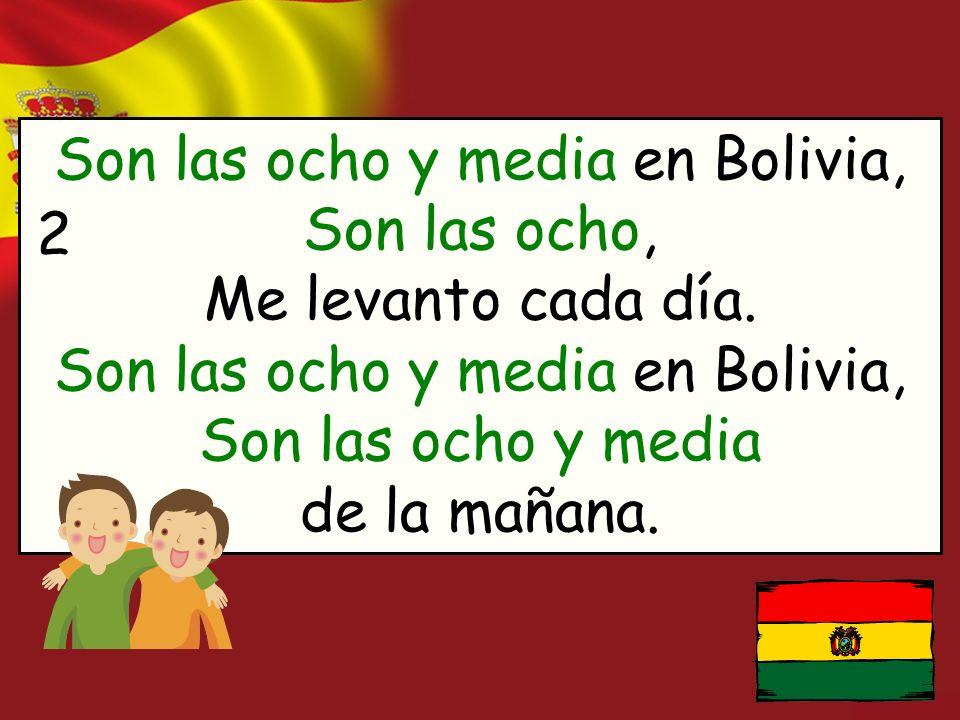 Son las ocho y media en Bolivia, Son las ocho, Me levanto cada día. Son las ocho y media en Bolivia, Son las ocho y media de la mañana. 2