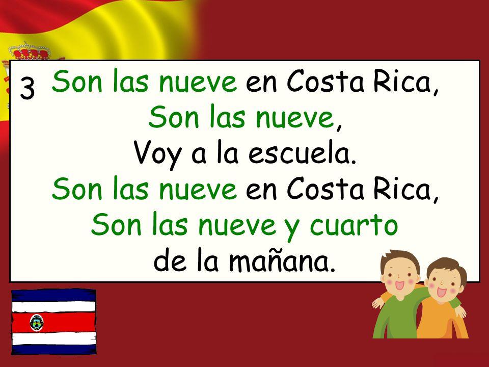 Son las nueve en Costa Rica, Son las nueve, Voy a la escuela. Son las nueve en Costa Rica, Son las nueve y cuarto de la mañana. 3
