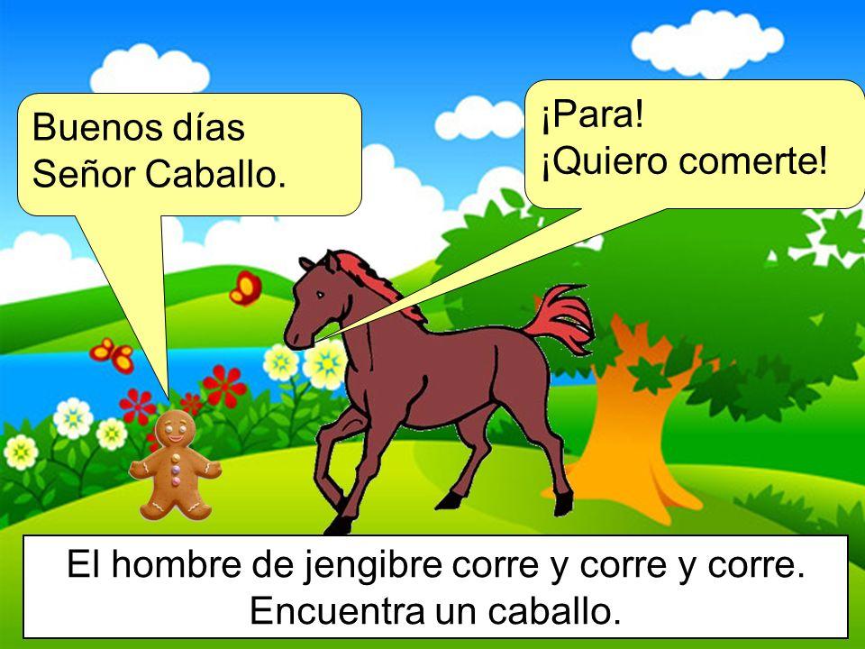 Buenos días Señor Caballo. El hombre de jengibre corre y corre y corre. Encuentra un caballo. ¡Para! ¡Quiero comerte!