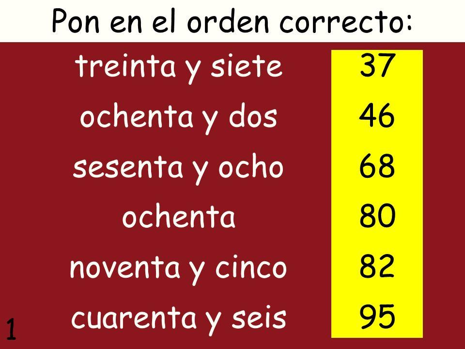 treinta y siete ochenta y dos sesenta y ocho ochenta noventa y cinco cuarenta y seis Pon en el orden correcto: 37 46 68 80 82 95 1
