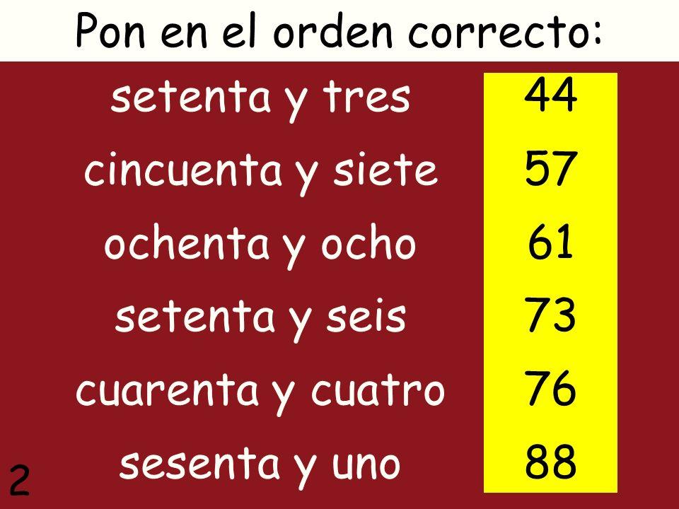 setenta y tres cincuenta y siete ochenta y ocho setenta y seis cuarenta y cuatro sesenta y uno Pon en el orden correcto: 44 57 61 73 76 88 2