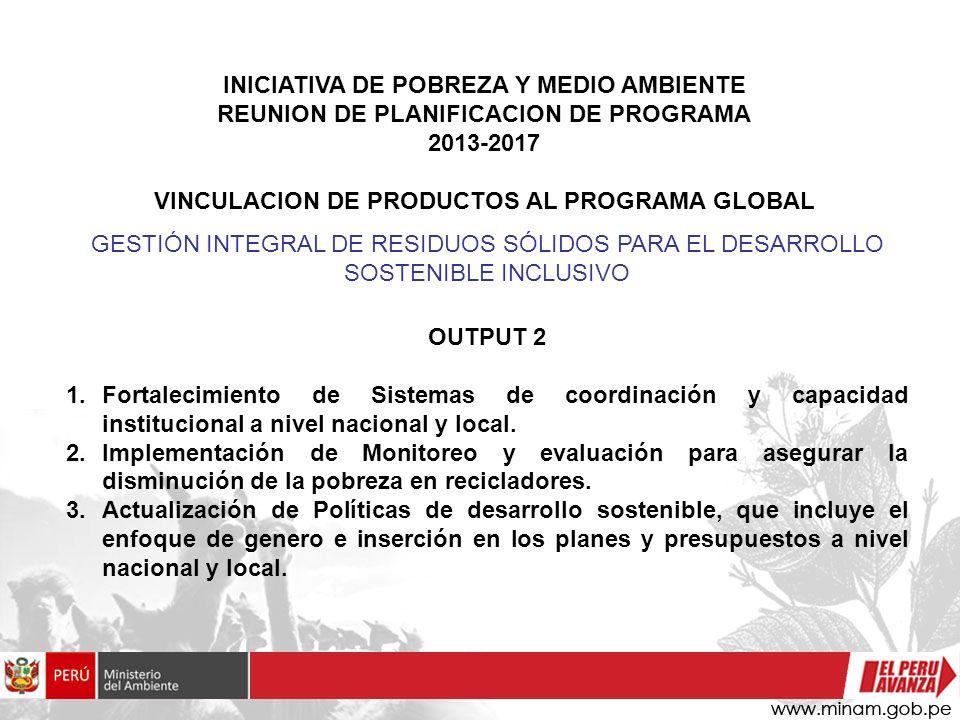 INICIATIVA DE POBREZA Y MEDIO AMBIENTE REUNION DE PLANIFICACION DE PROGRAMA 2013-2017 VINCULACION DE PRODUCTOS AL PROGRAMA GLOBAL OUTPUT 2 1.Fortaleci